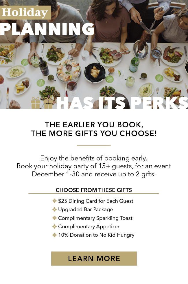 Holiday planning has its perks. The earlier you book, the more gifts you choose! Enjoy the benefits of booking early. Book your holiday party of 15+ guests, for an event December 1-30 and receive up to 2 gifts. Choose form these gifts. $25 dining card for each guest. Upgraded bar package. Complimentary sparkling toast. Complimentary appetizer. 10% donation to No Kid Hungry.